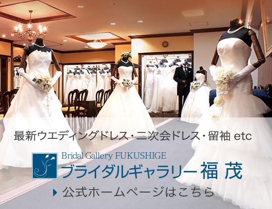 最新ウエディングドレス・二次会ドレス・振袖etc ブライダルギャラリー福茂